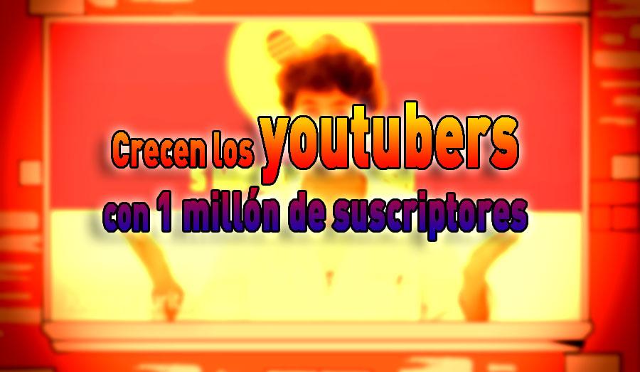 youtubers crecen 1 millón suscriptores