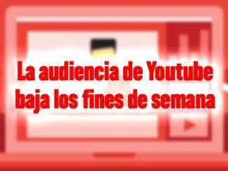 audiencia youtube fines de semana baja