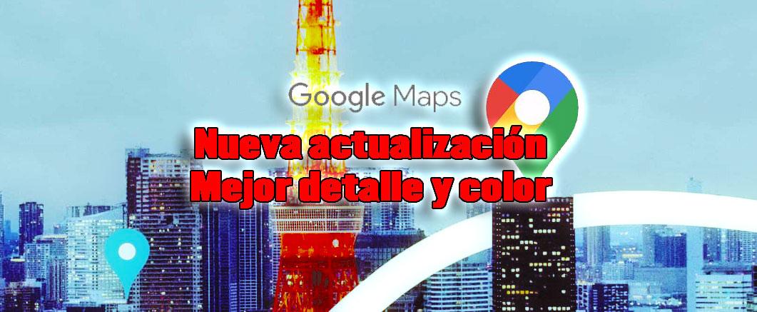nueva actualización google maps color y detalle